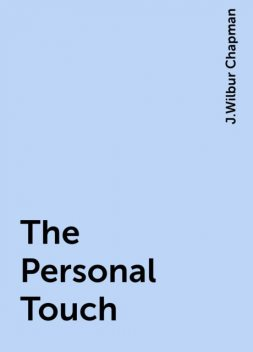 The Personal Touch, J.Wilbur Chapman