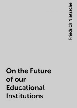 On the Future of our Educational Institutions, Friedrich Nietzsche
