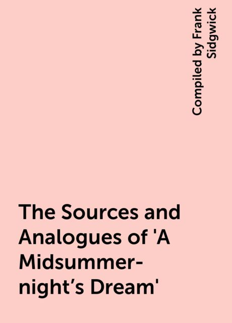 The Sources and Analogues of 'A Midsummer-night's Dream', Compiled by Frank Sidgwick