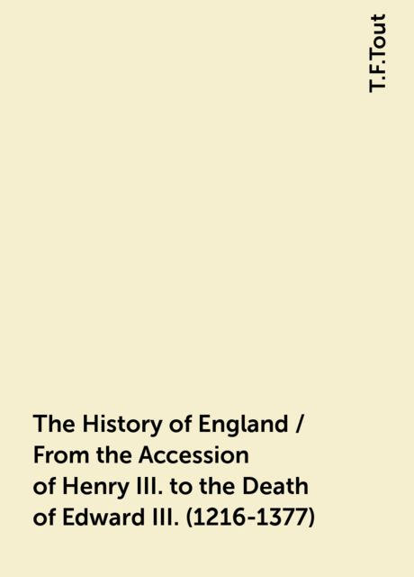 The History of England / From the Accession of Henry III. to the Death of Edward III. (1216-1377), T.F.Tout