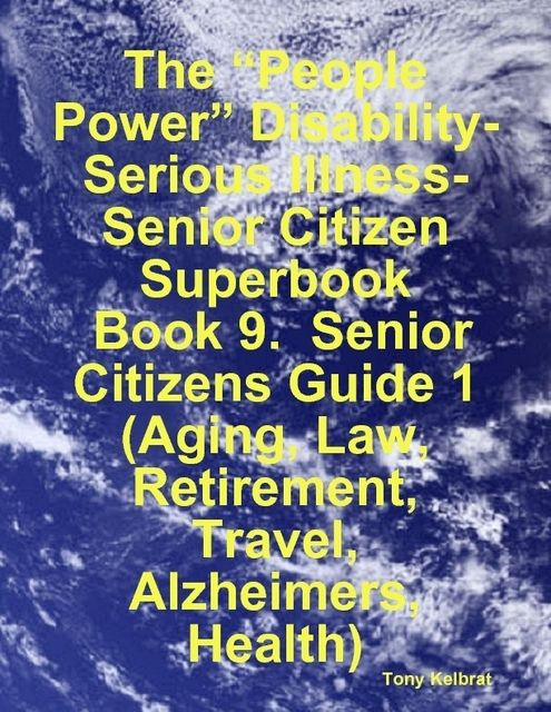 "The ""People Power"" Disability-Serious Illness-Senior Citizen Superbook: Book 9. Senior Citizens Guide 1 (Aging, Law, Retirement, Travel, Alzheimers, Health), Tony Kelbrat"
