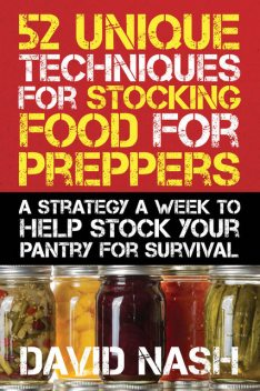 52 Unique Techniques for Stocking Food for Preppers, David Nash