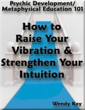 Psychic Development/Metaphysical Education 101 – How to Raise Your Vibration & Strengthen Your Intuition, Wendy Kay