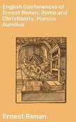 English Conferences of Ernest Renan: Rome and Christianity. Marcus Aurelius, Ernest Renan