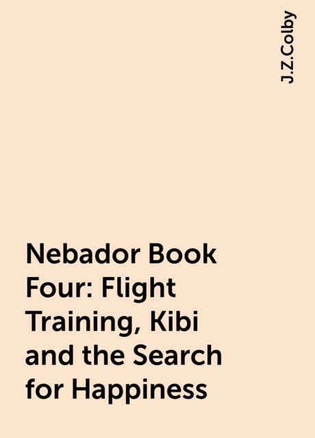 Nebador Book Four: Flight Training, Kibi and the Search for Happiness, J.Z.Colby