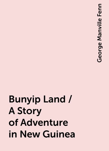 Bunyip Land / A Story of Adventure in New Guinea, George Manville Fenn