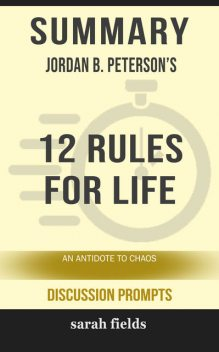 Summary: Jordan B. Peterson's 12 Rules for Life, Sarah Fields