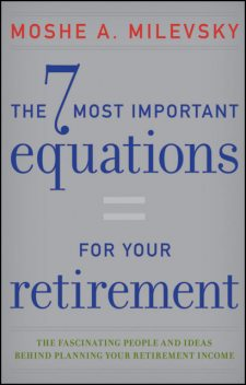 The 7 Most Important Equations for Your Retirement, Moshe A.Milevsky