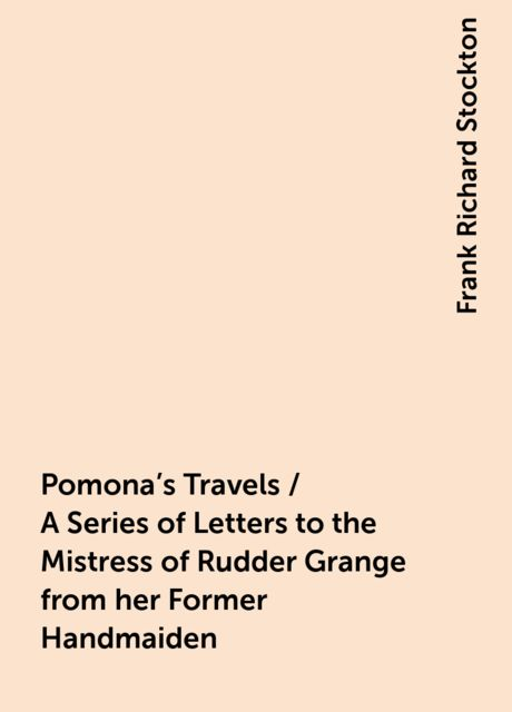 Pomona's Travels / A Series of Letters to the Mistress of Rudder Grange from her Former Handmaiden, Frank Richard Stockton