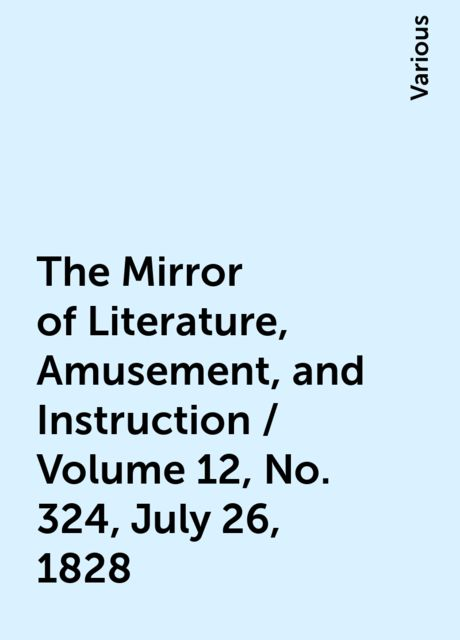 The Mirror of Literature, Amusement, and Instruction / Volume 12, No. 324, July 26, 1828, Various