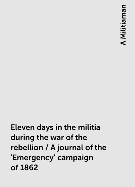 Eleven days in the militia during the war of the rebellion / A journal of the 'Emergency' campaign of 1862, A Militiaman