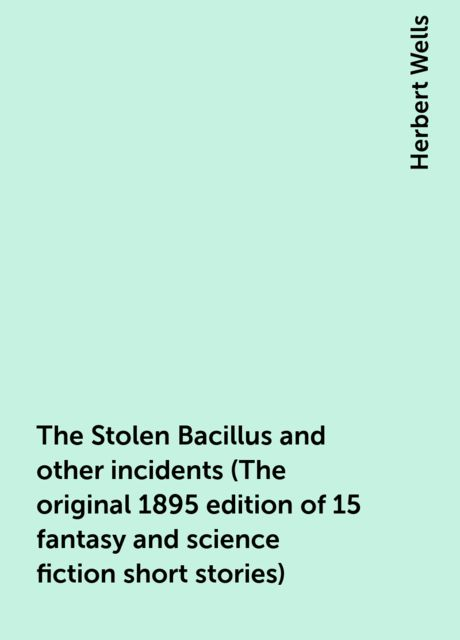 The Stolen Bacillus and other incidents (The original 1895 edition of 15 fantasy and science fiction short stories), Herbert Wells
