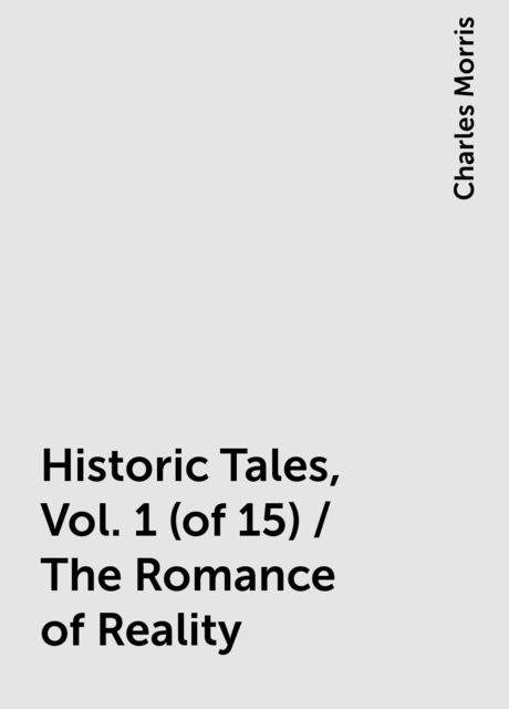 Historic Tales, Vol. 1 (of 15) / The Romance of Reality, Charles Morris