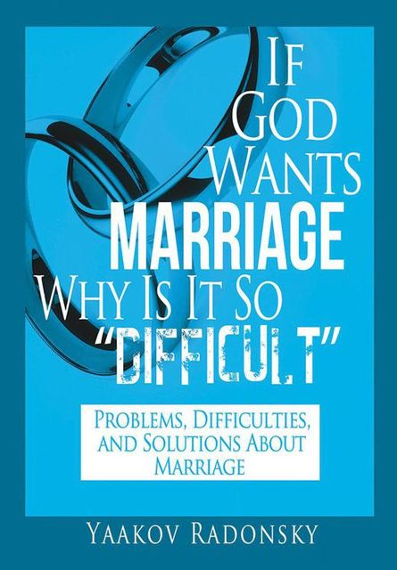 If God Wants Marriage Why Is It So Difficult: Problems, Difficulties, and Solutions About Marriage, Yaakov Radonsky