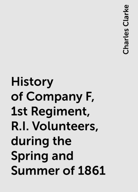 History of Company F, 1st Regiment, R.I. Volunteers, during the Spring and Summer of 1861, Charles Clarke