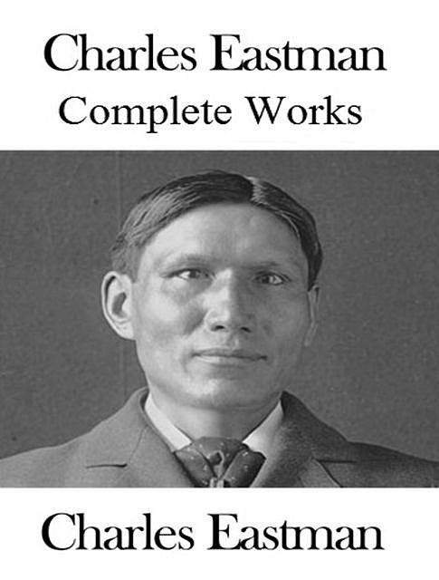 The Complete Works of Charles A. Eastman, Charles A.Eastman
