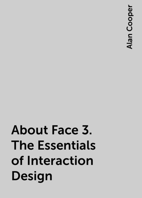 About Face 3. The Essentials of Interaction Design, Alan Cooper