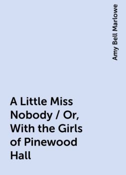 A Little Miss Nobody / Or, With the Girls of Pinewood Hall, Amy Bell Marlowe