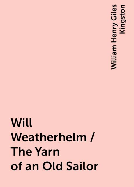 Will Weatherhelm / The Yarn of an Old Sailor, William Henry Giles Kingston