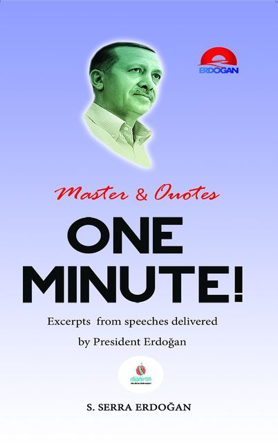 One Minute: Excerpts from speeches delivered by Mr. Recep Tayyip Erdoğan, President of Turkey, Serra S Erdogan