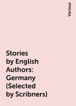 Stories by English Authors: Germany (Selected by Scribners), Various