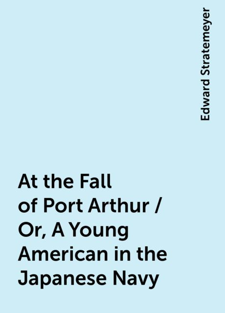 At the Fall of Port Arthur / Or, A Young American in the Japanese Navy, Edward Stratemeyer