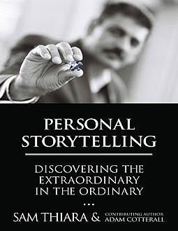 Personal Storytelling: Discovering the Extraordinary In the Ordinary, Adam Cotterall, Sam Thiara