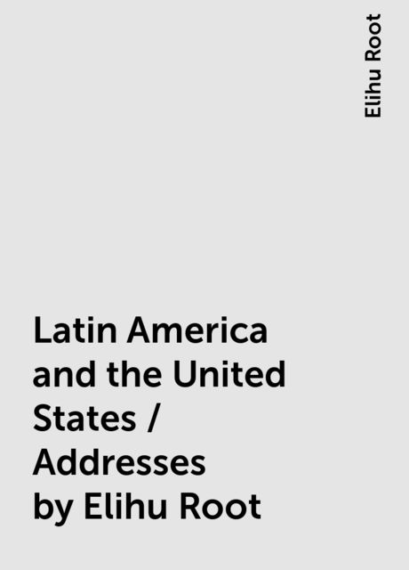 Latin America and the United States / Addresses by Elihu Root, Elihu Root