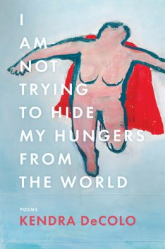 I Am Not Trying to Hide My Hungers from the World, Kendra DeColo