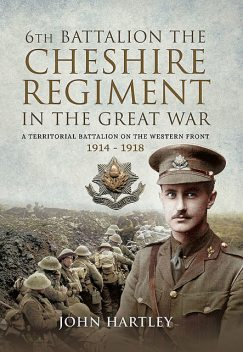The 6th Battalion the Cheshire Regiment in the Great War, John Hartley