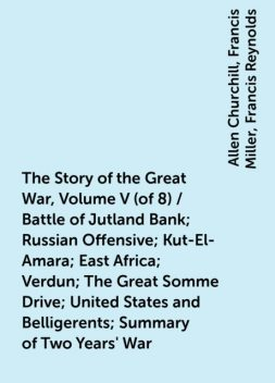The Story of the Great War, Volume V (of 8) / Battle of Jutland Bank; Russian Offensive; Kut-El-Amara; East Africa; Verdun; The Great Somme Drive; United States and Belligerents; Summary of Two Years' War, Allen Churchill, Francis Miller, Francis Reynolds