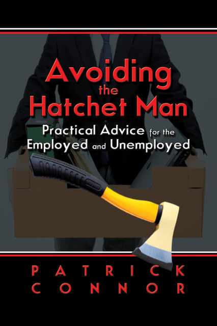 Avoiding the Hatchet Man~Practical Advice for the Employed and Unemployed, Patrick Connor