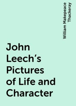John Leech's Pictures of Life and Character, William Makepeace Thackeray