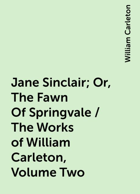 Jane Sinclair; Or, The Fawn Of Springvale / The Works of William Carleton, Volume Two, William Carleton