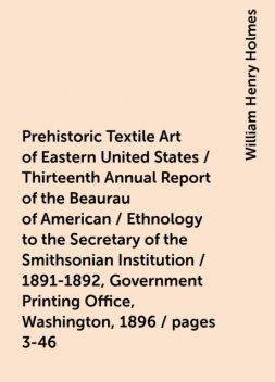 Prehistoric Textile Art of Eastern United States / Thirteenth Annual Report of the Beaurau of American / Ethnology to the Secretary of the Smithsonian Institution / 1891-1892, Government Printing Office, Washington, 1896 / pages 3-46, William Henry Holmes