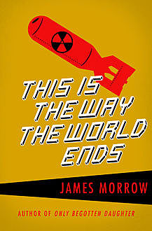 This Is the Way the World Ends, James Morrow