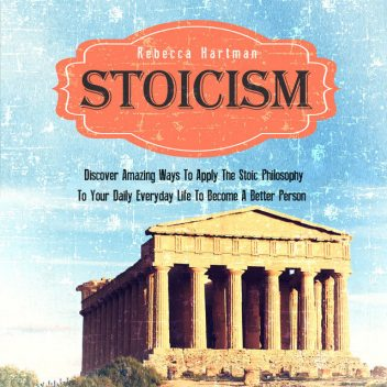 Stoicism: Discover Amazing Ways To Apply The Stoic Philosophy To Your Daily Everyday Life To Become A Better Person, Old Natural Ways, Rebecca Hartman