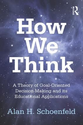 How We Think: A Theory of Goal-Oriented Decision Making and its Educational Applications, Alan Schoenfeld