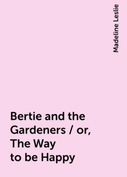 Bertie and the Gardeners / or, The Way to be Happy, Madeline Leslie