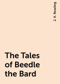 The Tales of Beedle the Bard, J. K. Rowling