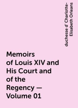 Memoirs of Louis XIV and His Court and of the Regency — Volume 01, duchesse d' Charlotte-Elisabeth Orleans