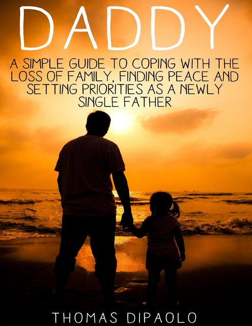 Daddy: A Simple Guide to Coping With the Loss of Family, Finding Peace and Setting Priorities as a Newly Single Father, Thomas DiPaolo