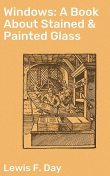Windows: A Book About Stained & Painted Glass, Lewis F.Day