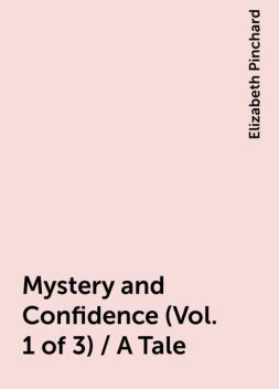 Mystery and Confidence (Vol. 1 of 3) / A Tale, Elizabeth Pinchard