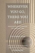 Wherever You Go There You Are by Jon Kabat Zinn- Mindfulness Meditation For Everyday Life- Comprehensive Book Summary, Jon Kabat-Zinn