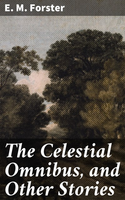 The Celestial Omnibus, and Other Stories, E. M. Forster