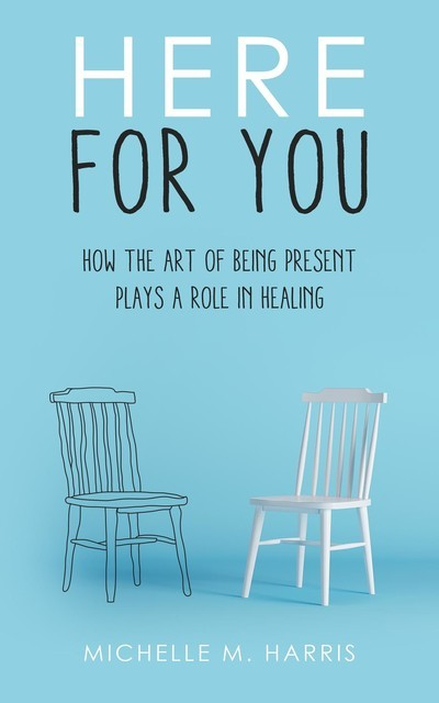 Here For You-How The Art Of Being Present Plays A Role In Healing, Michelle Harris