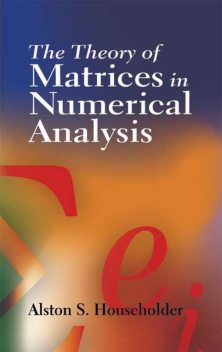 The Theory of Matrices in Numerical Analysis, Alston S.Householder