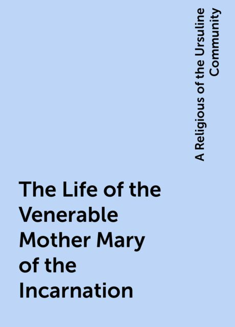 The Life of the Venerable Mother Mary of the Incarnation, A Religious of the Ursuline Community