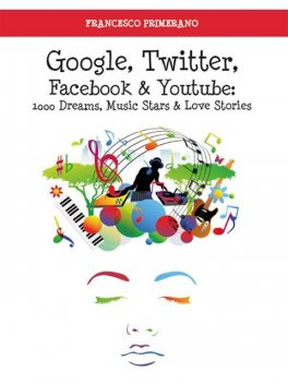 Google, Twitter, Facebook e Youtube: 1000 Dreams, Music Stars e Love Stories, Francesco Primerano